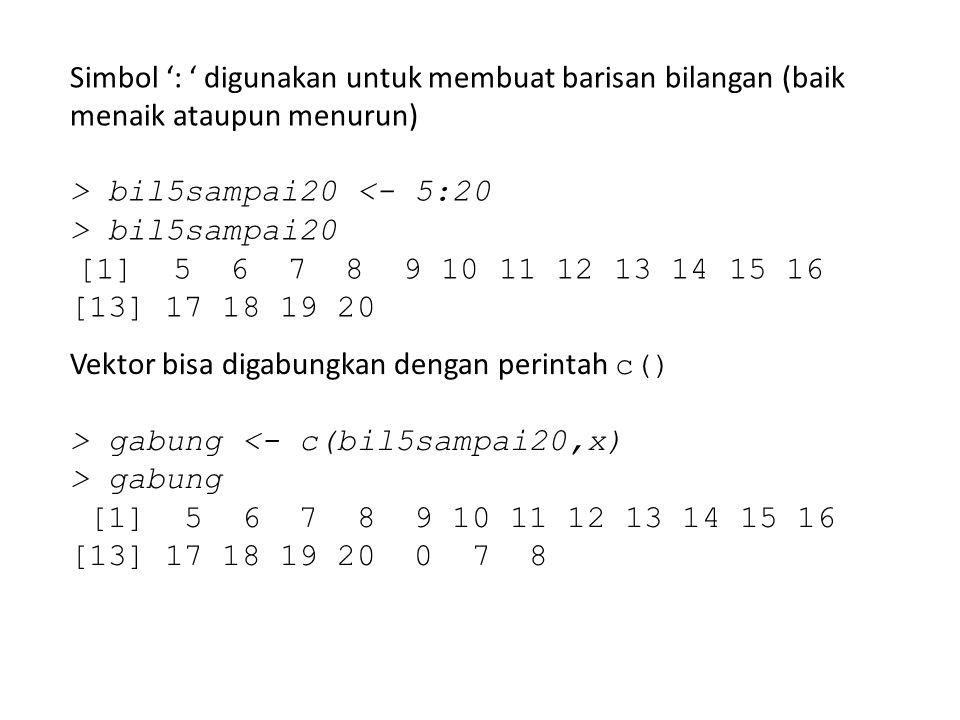 Simbol ': ' digunakan untuk membuat barisan bilangan (baik menaik ataupun menurun) > bil5sampai20 <- 5:20 > bil5sampai20 [1] 5 6 7 8 9 10 11 12 13 14
