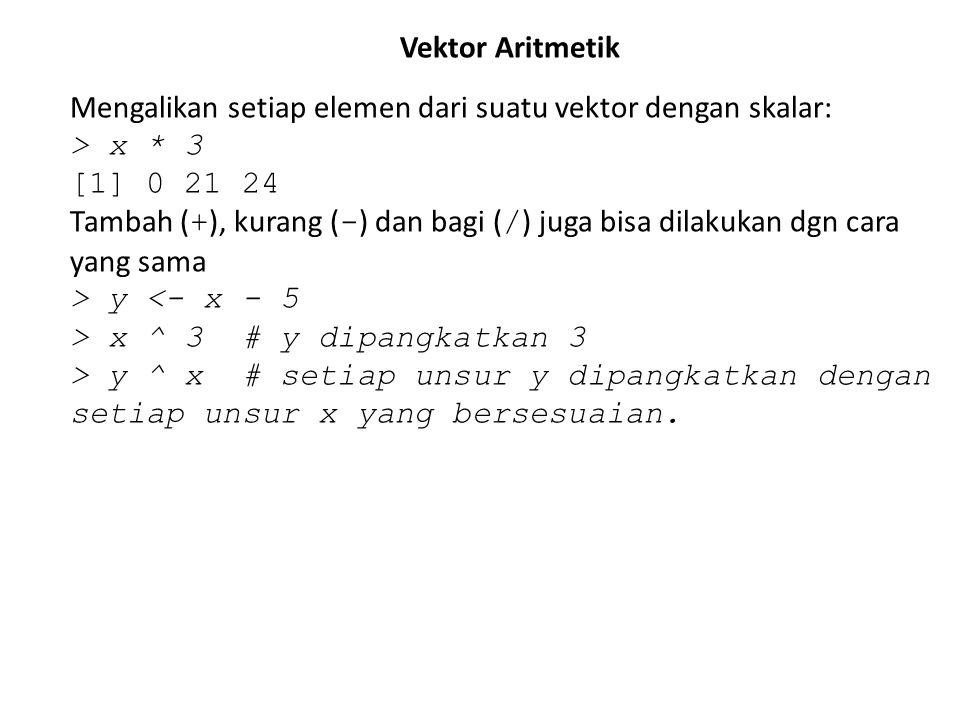 Vektor Aritmetik Mengalikan setiap elemen dari suatu vektor dengan skalar: > x * 3 [1] 0 21 24 Tambah ( + ), kurang ( - ) dan bagi ( / ) juga bisa dil
