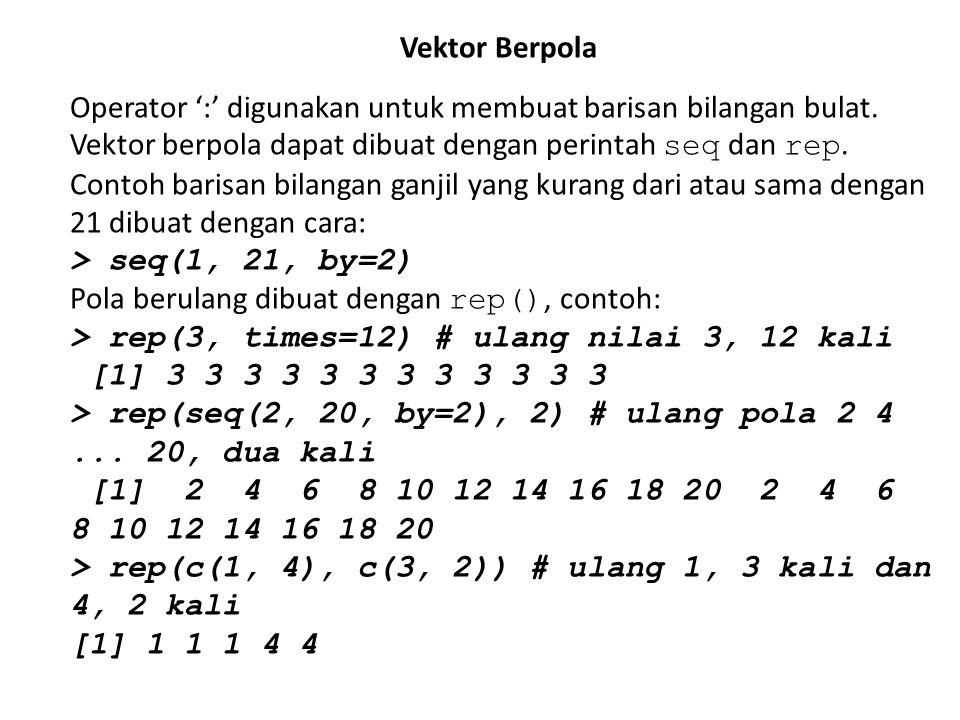 Vektor Berpola Operator ':' digunakan untuk membuat barisan bilangan bulat. Vektor berpola dapat dibuat dengan perintah seq dan rep. Contoh barisan bi