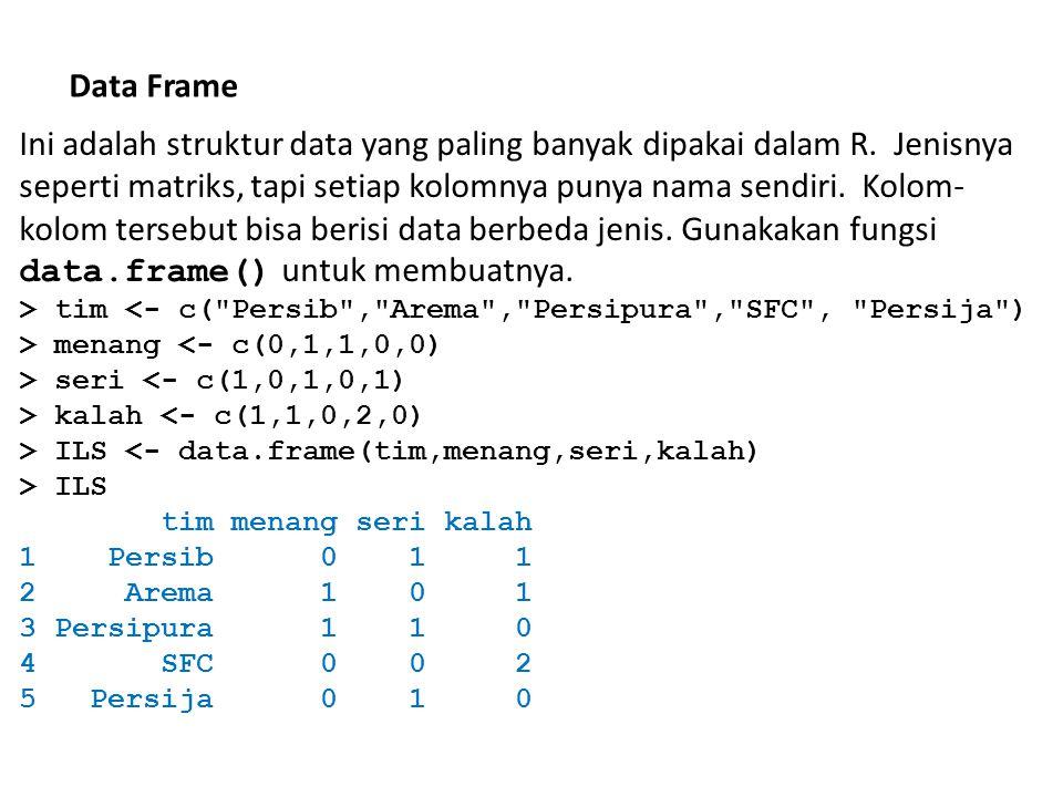 Data Frame Ini adalah struktur data yang paling banyak dipakai dalam R. Jenisnya seperti matriks, tapi setiap kolomnya punya nama sendiri. Kolom- kolo
