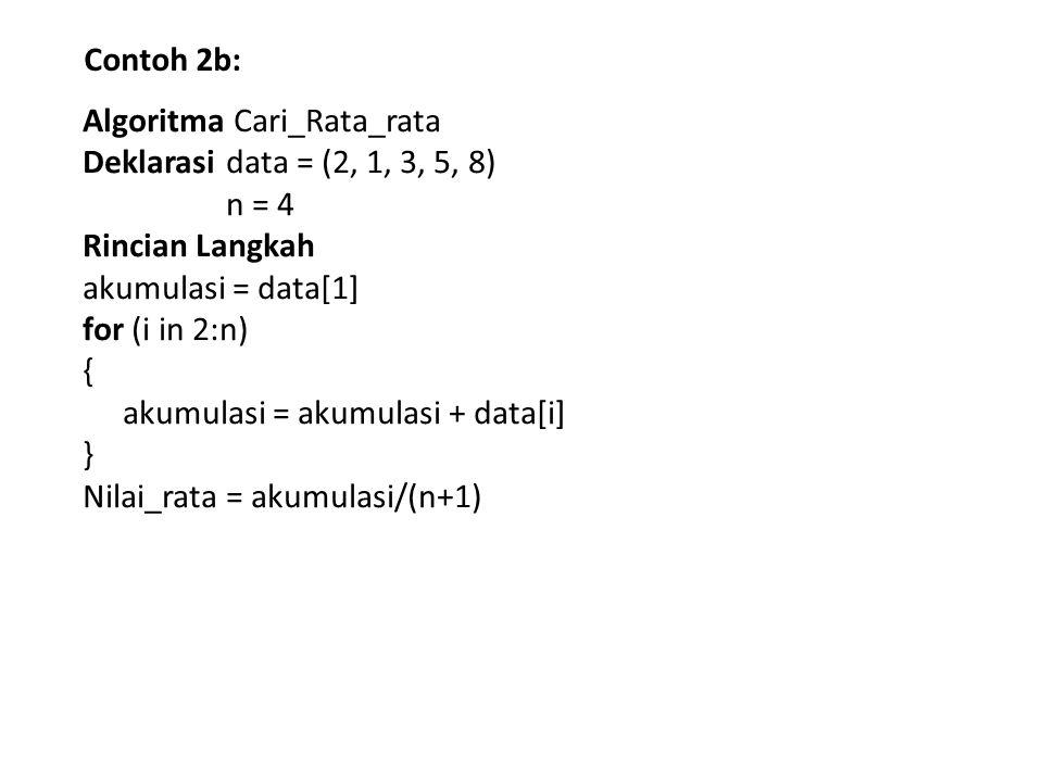 Contoh 2b: Algoritma Cari_Rata_rata Deklarasi data = (2, 1, 3, 5, 8) n = 4 Rincian Langkah akumulasi = data[1] for (i in 2:n) { akumulasi = akumulasi