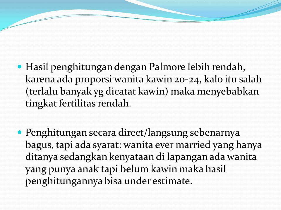 Hasil penghitungan dengan Palmore lebih rendah, karena ada proporsi wanita kawin 20-24, kalo itu salah (terlalu banyak yg dicatat kawin) maka menyebabkan tingkat fertilitas rendah.