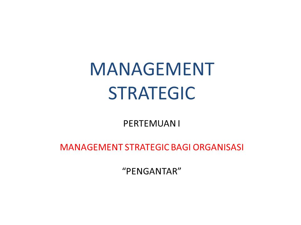 MANAGEMENT STRATEGIC PERTEMUAN I MANAGEMENT STRATEGIC BAGI ORGANISASI PENGANTAR