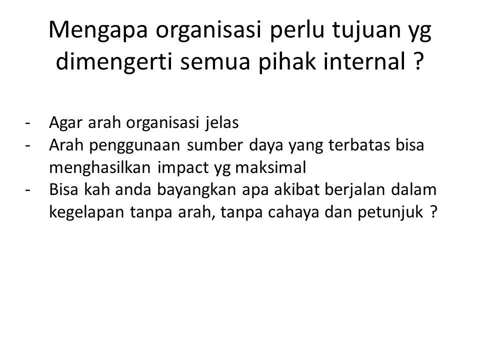 Mengapa organisasi perlu tujuan yg dimengerti semua pihak internal .