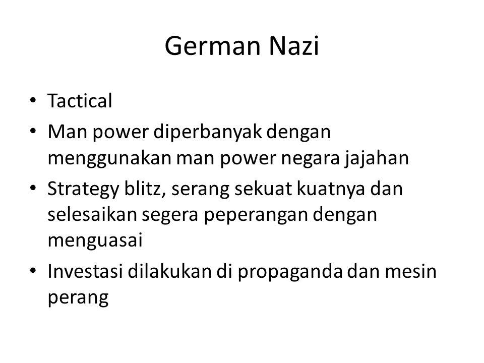German Nazi Tactical Man power diperbanyak dengan menggunakan man power negara jajahan Strategy blitz, serang sekuat kuatnya dan selesaikan segera peperangan dengan menguasai Investasi dilakukan di propaganda dan mesin perang