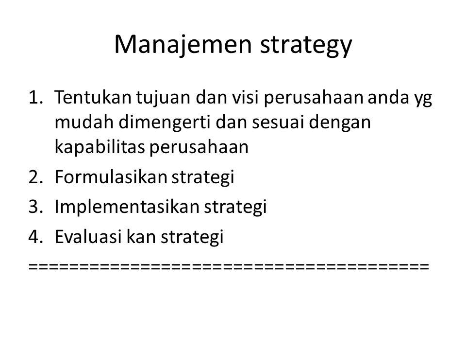 Manajemen strategy 1.Tentukan tujuan dan visi perusahaan anda yg mudah dimengerti dan sesuai dengan kapabilitas perusahaan 2.Formulasikan strategi 3.Implementasikan strategi 4.Evaluasi kan strategi =======================================