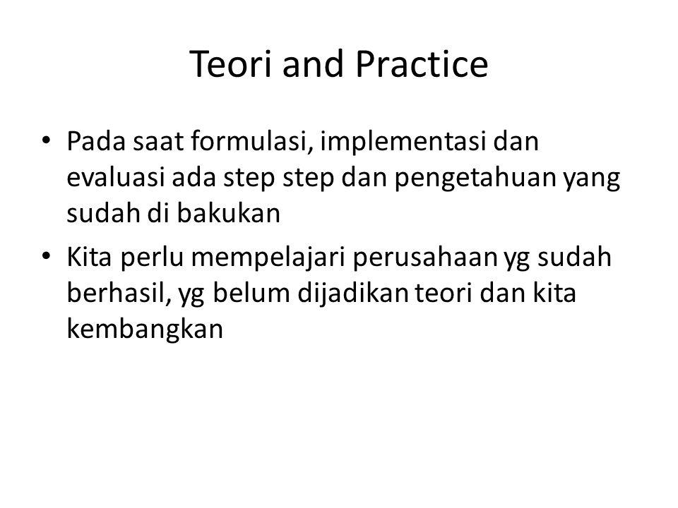 Teori and Practice Pada saat formulasi, implementasi dan evaluasi ada step step dan pengetahuan yang sudah di bakukan Kita perlu mempelajari perusahaan yg sudah berhasil, yg belum dijadikan teori dan kita kembangkan