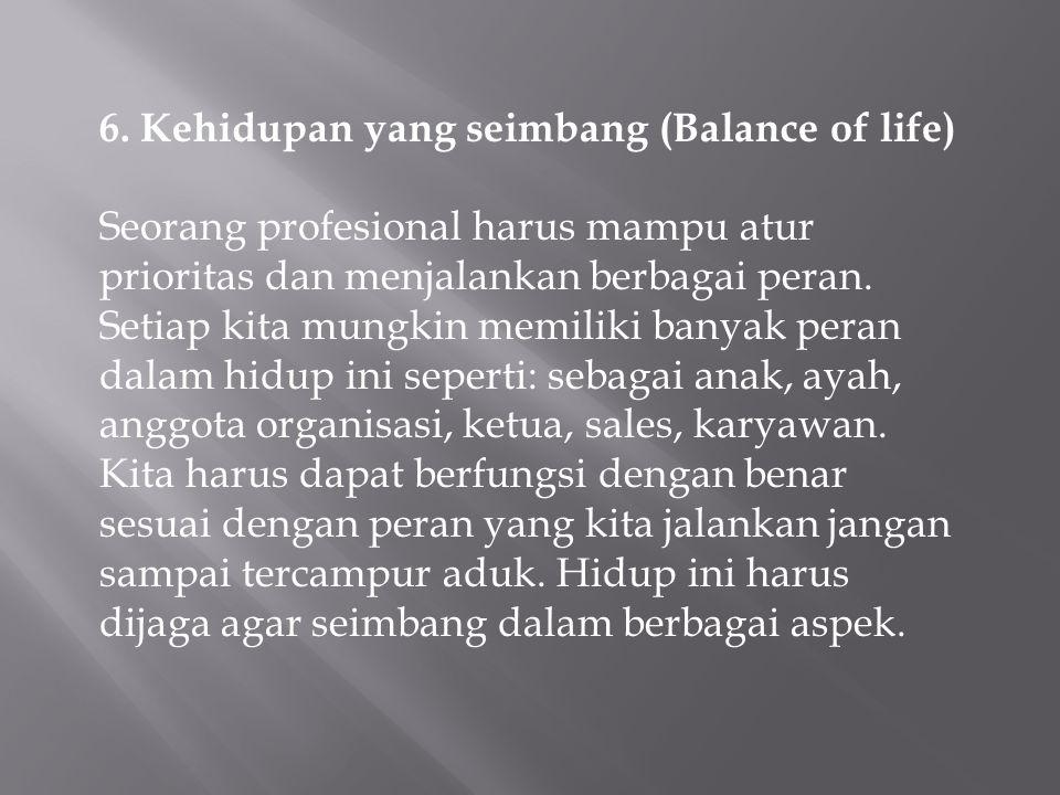 6. Kehidupan yang seimbang (Balance of life) Seorang profesional harus mampu atur prioritas dan menjalankan berbagai peran. Setiap kita mungkin memili