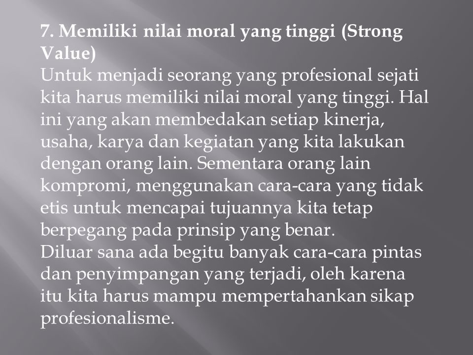 7. Memiliki nilai moral yang tinggi (Strong Value) Untuk menjadi seorang yang profesional sejati kita harus memiliki nilai moral yang tinggi. Hal ini