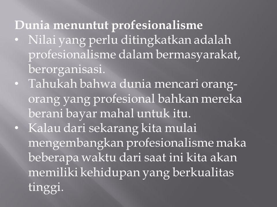 Dunia menuntut profesionalisme Nilai yang perlu ditingkatkan adalah profesionalisme dalam bermasyarakat, berorganisasi. Tahukah bahwa dunia mencari or