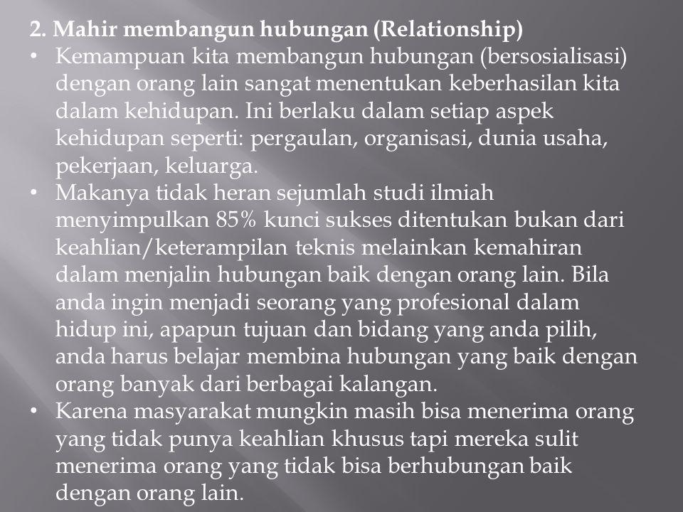 2. Mahir membangun hubungan (Relationship) Kemampuan kita membangun hubungan (bersosialisasi) dengan orang lain sangat menentukan keberhasilan kita da