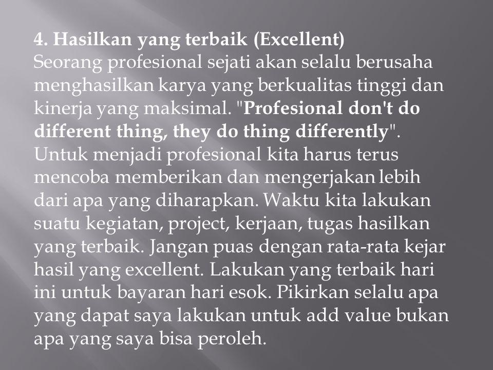 4. Hasilkan yang terbaik (Excellent) Seorang profesional sejati akan selalu berusaha menghasilkan karya yang berkualitas tinggi dan kinerja yang maksi