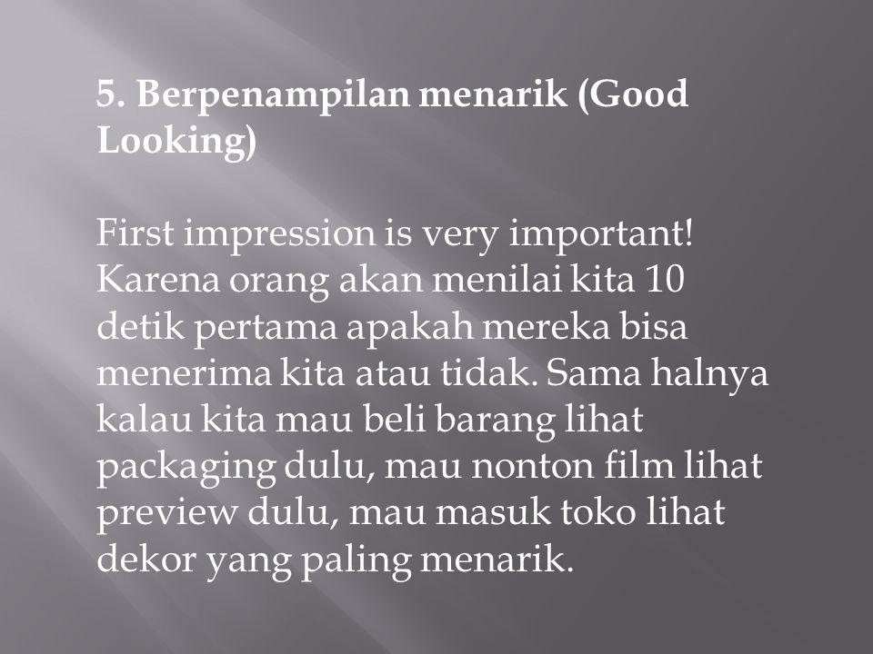 5. Berpenampilan menarik (Good Looking) First impression is very important! Karena orang akan menilai kita 10 detik pertama apakah mereka bisa menerim