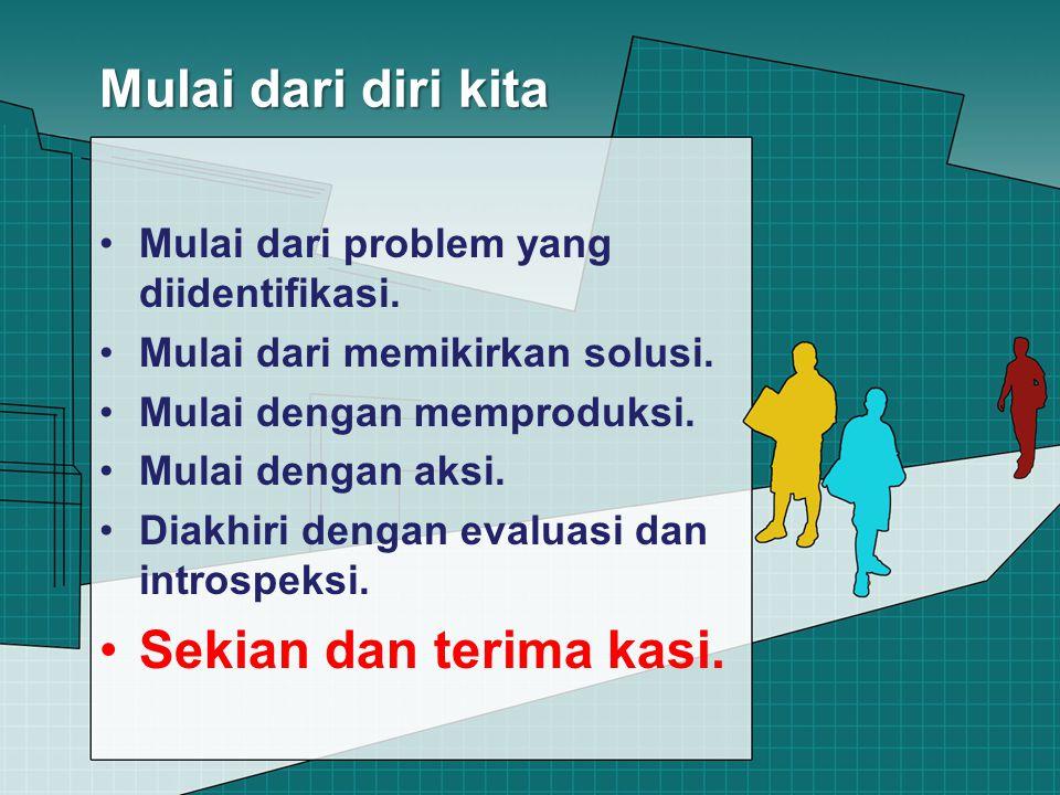 Mulai dari diri kita Mulai dari problem yang diidentifikasi. Mulai dari memikirkan solusi. Mulai dengan memproduksi. Mulai dengan aksi. Diakhiri denga