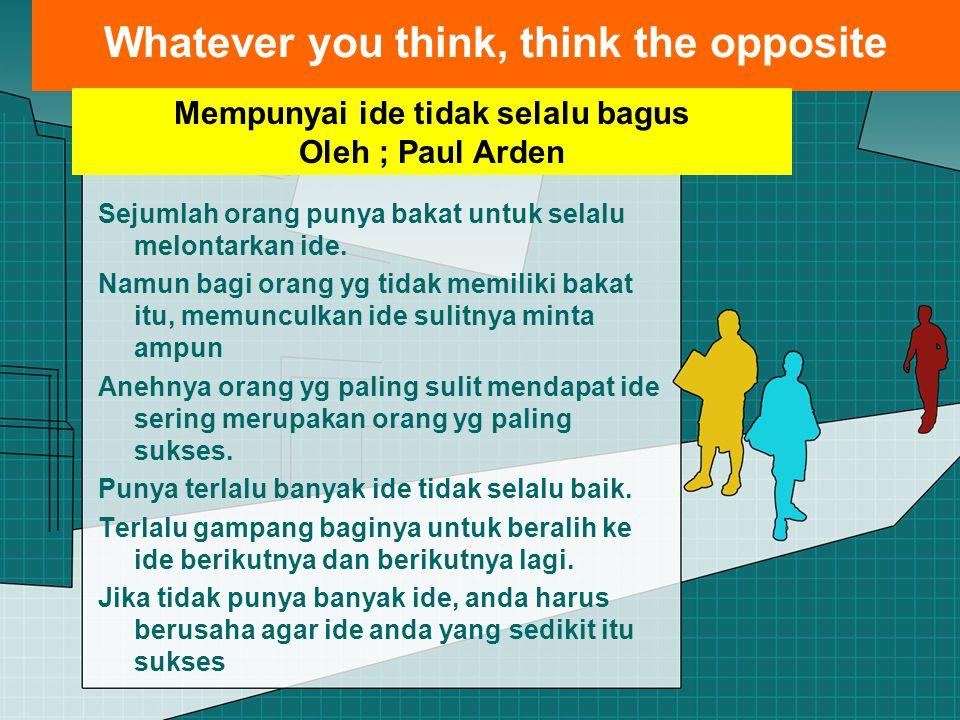Whatever you think, think the opposite Sejumlah orang punya bakat untuk selalu melontarkan ide. Namun bagi orang yg tidak memiliki bakat itu, memuncul