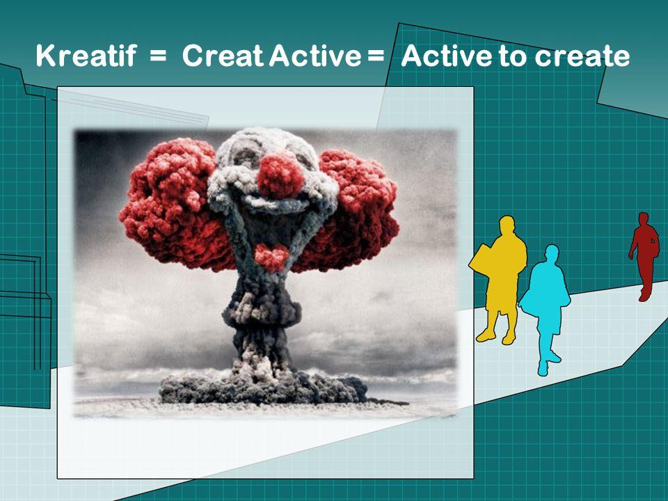 Kreatif = Creat Active = Active to create