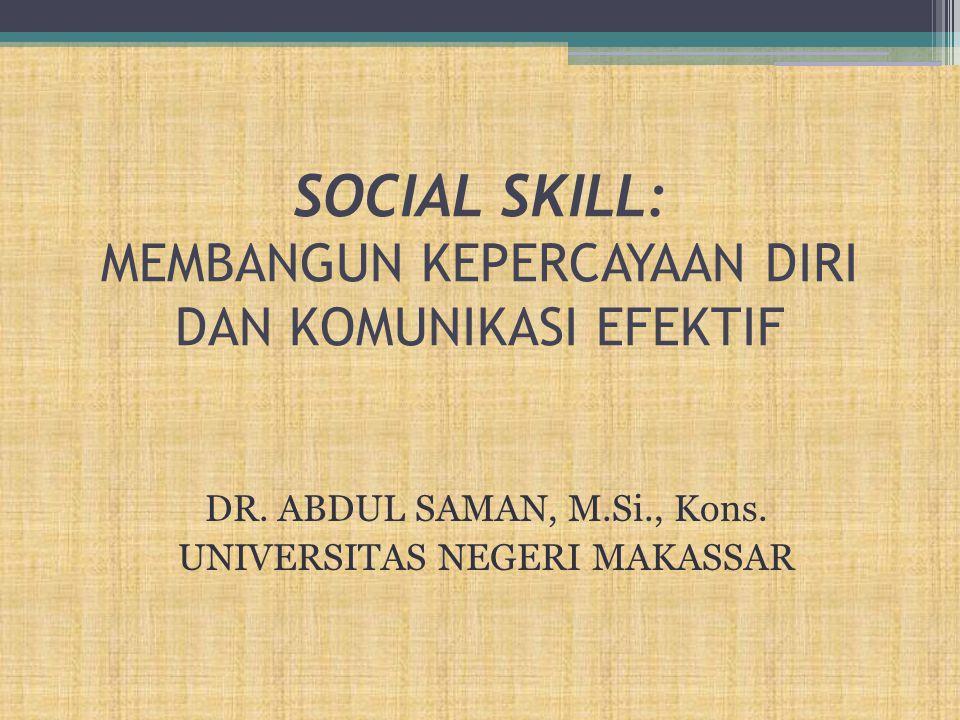 SOCIAL SKILL: MEMBANGUN KEPERCAYAAN DIRI DAN KOMUNIKASI EFEKTIF DR. ABDUL SAMAN, M.Si., Kons. UNIVERSITAS NEGERI MAKASSAR
