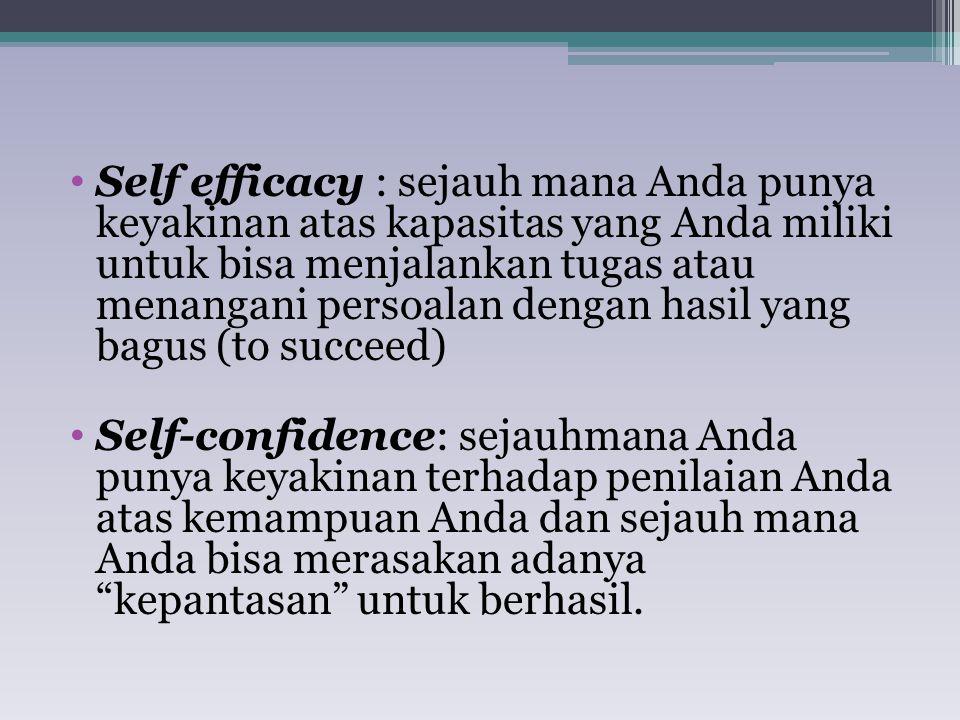 Self efficacy : sejauh mana Anda punya keyakinan atas kapasitas yang Anda miliki untuk bisa menjalankan tugas atau menangani persoalan dengan hasil yang bagus (to succeed) Self-confidence: sejauhmana Anda punya keyakinan terhadap penilaian Anda atas kemampuan Anda dan sejauh mana Anda bisa merasakan adanya kepantasan untuk berhasil.