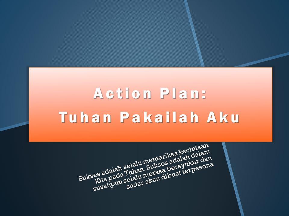 Action Plan: Tuhan Pakailah Aku Sukses adalah selalu memeriksa kecintaan Kita pada Tuhan. Sukses adalah dalam susahpun selalu merasa bersyukur dan sad