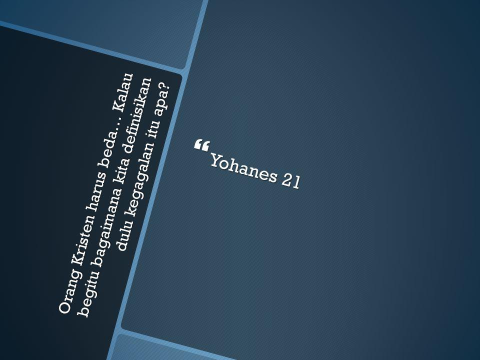Orang Kristen harus beda… Kalau begitu bagaimana kita definisikan dulu kegagalan itu apa?  Yohanes 21