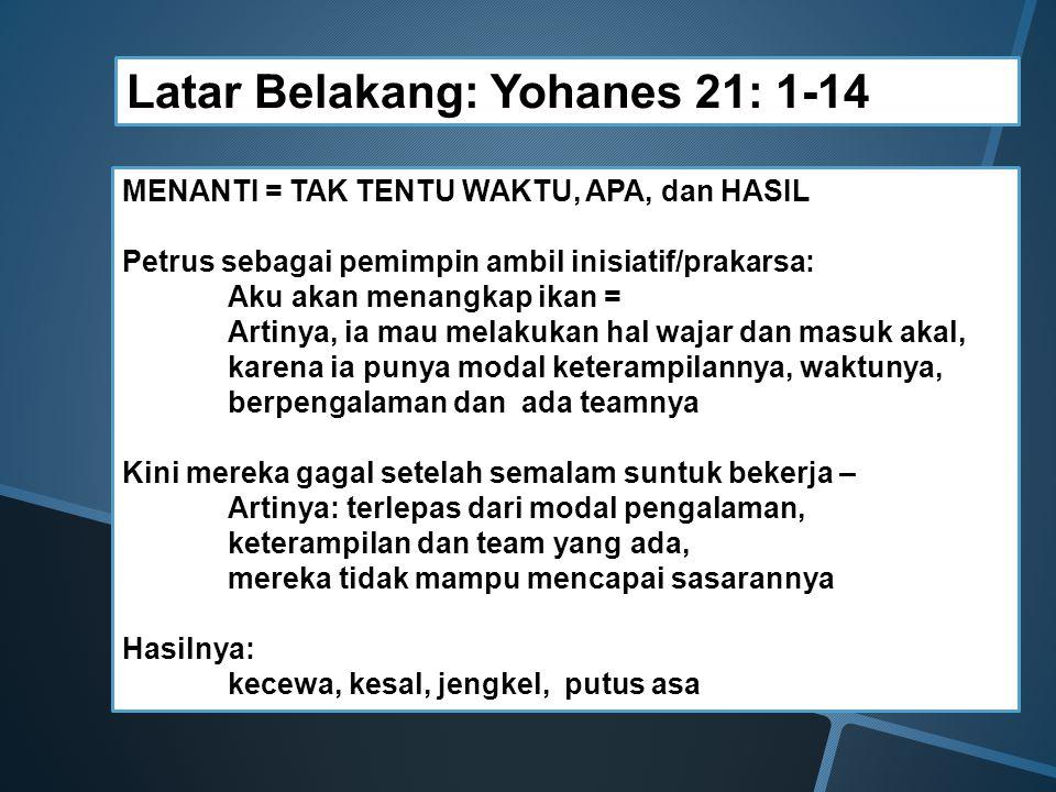 Latar Belakang: Yohanes 21: 1-14 MENANTI = TAK TENTU WAKTU, APA, dan HASIL Petrus sebagai pemimpin ambil inisiatif/prakarsa: Aku akan menangkap ikan =