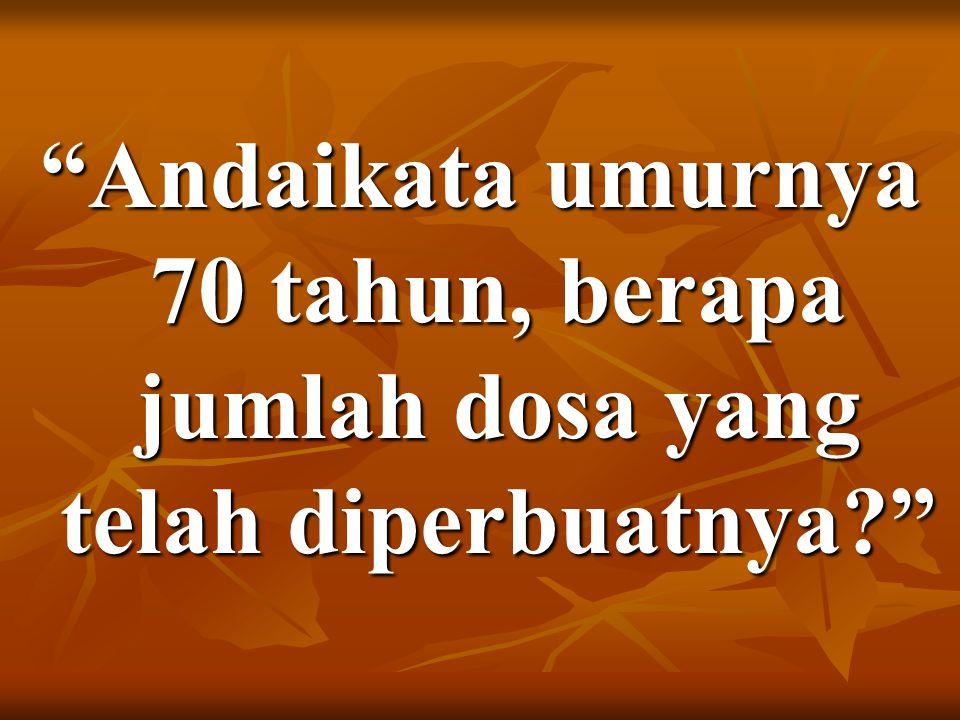 Andaikata umurnya 70 tahun, berapa jumlah dosa yang telah diperbuatnya?