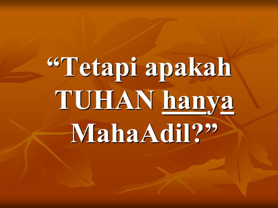 Tetapi apakah TUHAN hanya MahaAdil?