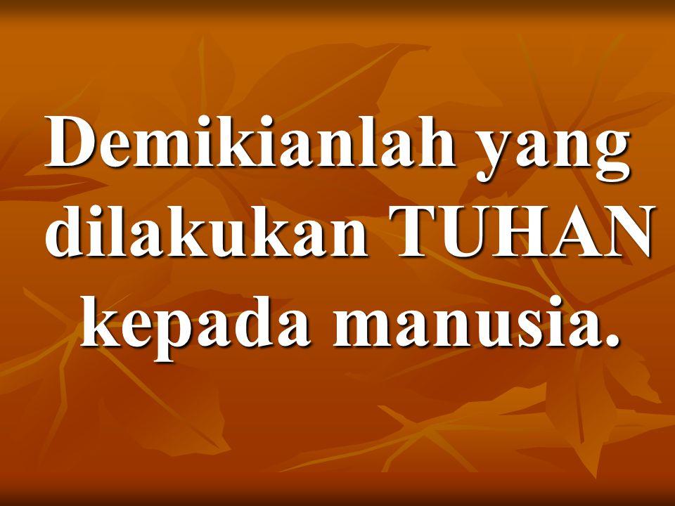 Demikianlah yang dilakukan TUHAN kepada manusia.