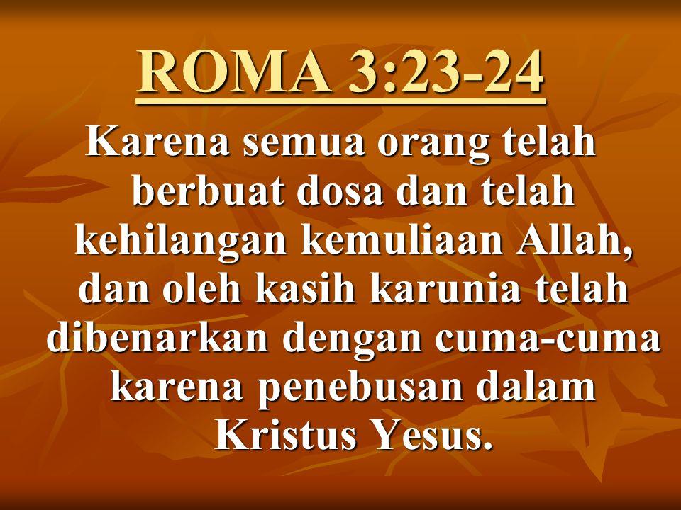ROMA 3:23-24 Karena semua orang telah berbuat dosa dan telah kehilangan kemuliaan Allah, dan oleh kasih karunia telah dibenarkan dengan cuma-cuma karena penebusan dalam Kristus Yesus.