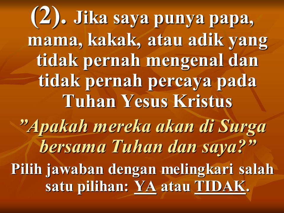 """(2). Jika saya punya papa, mama, kakak, atau adik yang tidak pernah mengenal dan tidak pernah percaya pada Tuhan Yesus Kristus """"Apakah mereka akan di"""