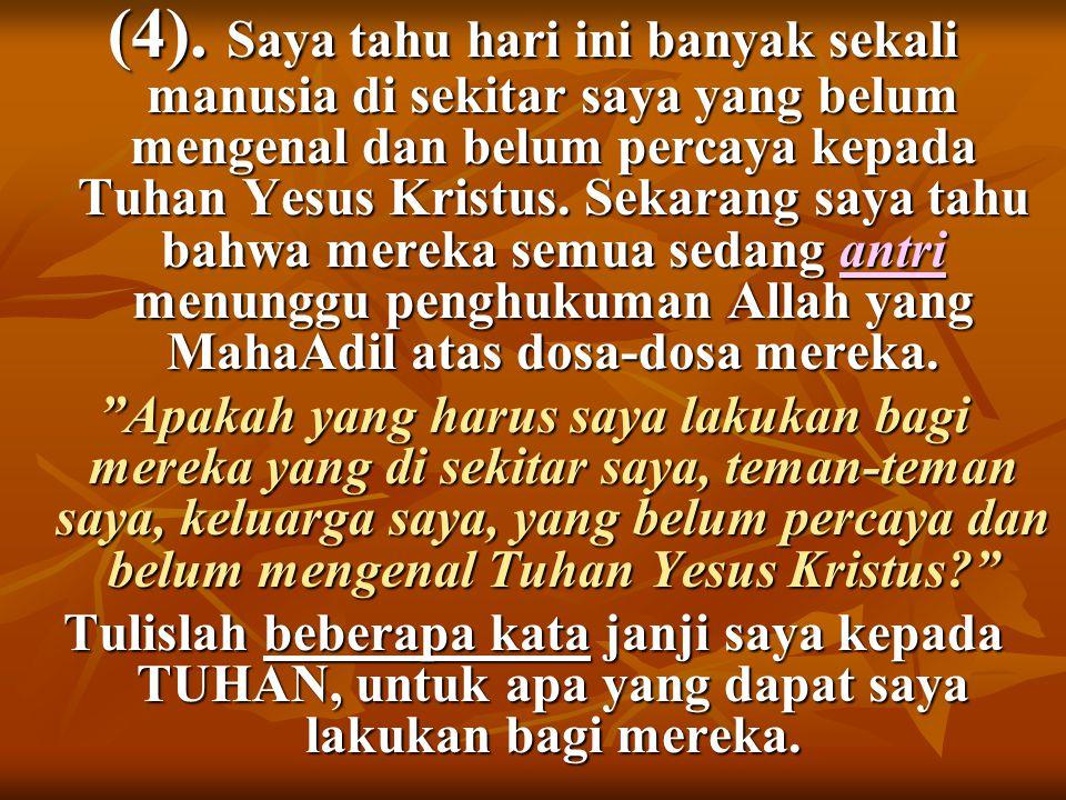 (4). Saya tahu hari ini banyak sekali manusia di sekitar saya yang belum mengenal dan belum percaya kepada Tuhan Yesus Kristus. Sekarang saya tahu bah