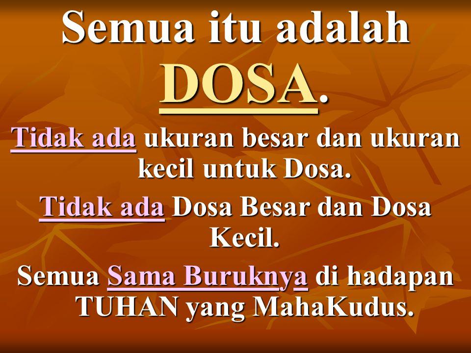 Semua itu adalah DOSA.Tidak ada ukuran besar dan ukuran kecil untuk Dosa.
