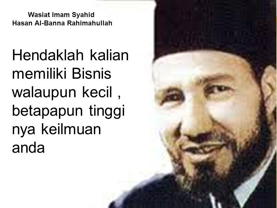 Wasiat Imam Syahid Hasan Al-Banna Rahimahullah Hendaklah kalian memiliki Bisnis walaupun kecil, betapapun tinggi nya keilmuan anda