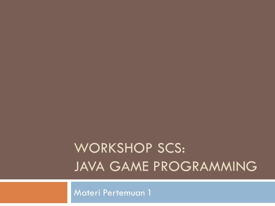 WORKSHOP SCS: JAVA GAME PROGRAMMING Materi Pertemuan 1