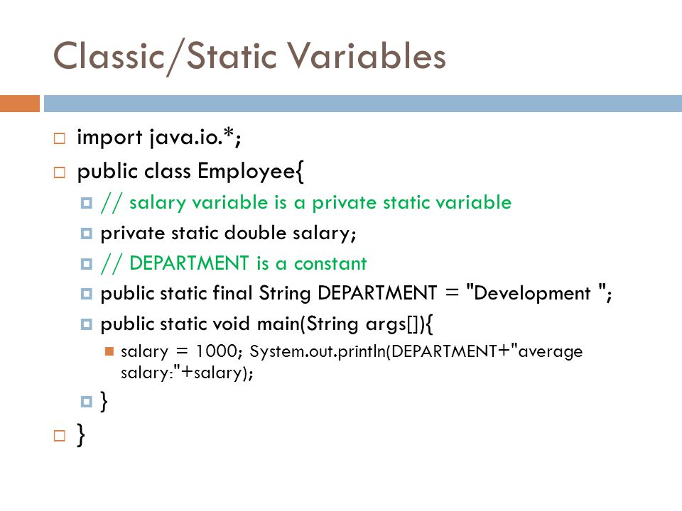 Classic/Static Variables  import java.io.*;  public class Employee{  // salary variable is a private static variable  private static double salary