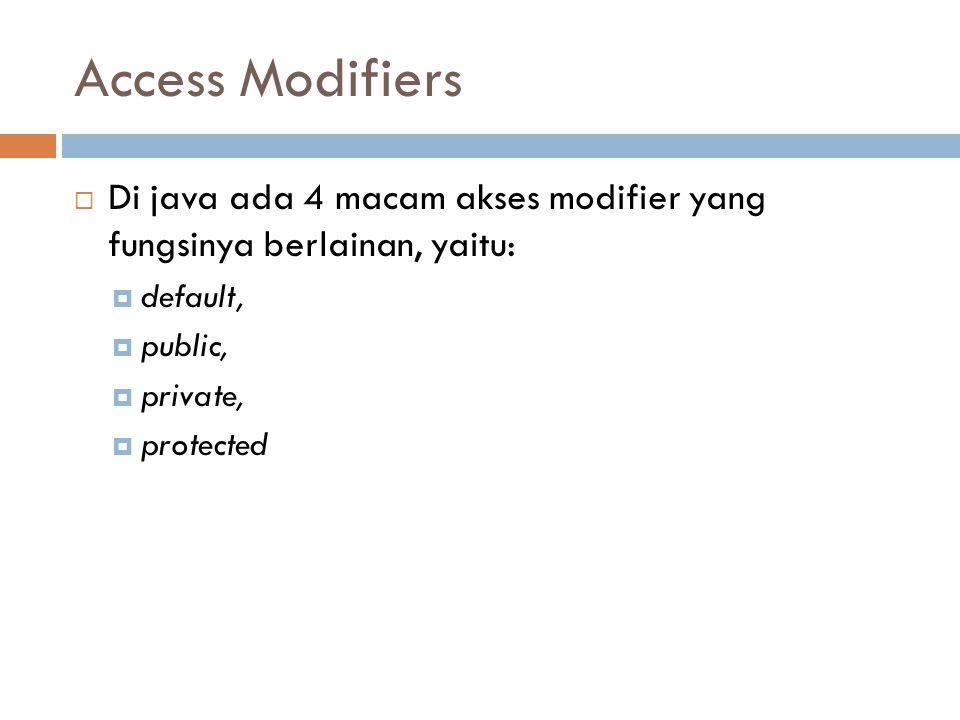 Access Modifiers  Di java ada 4 macam akses modifier yang fungsinya berlainan, yaitu:  default,  public,  private,  protected