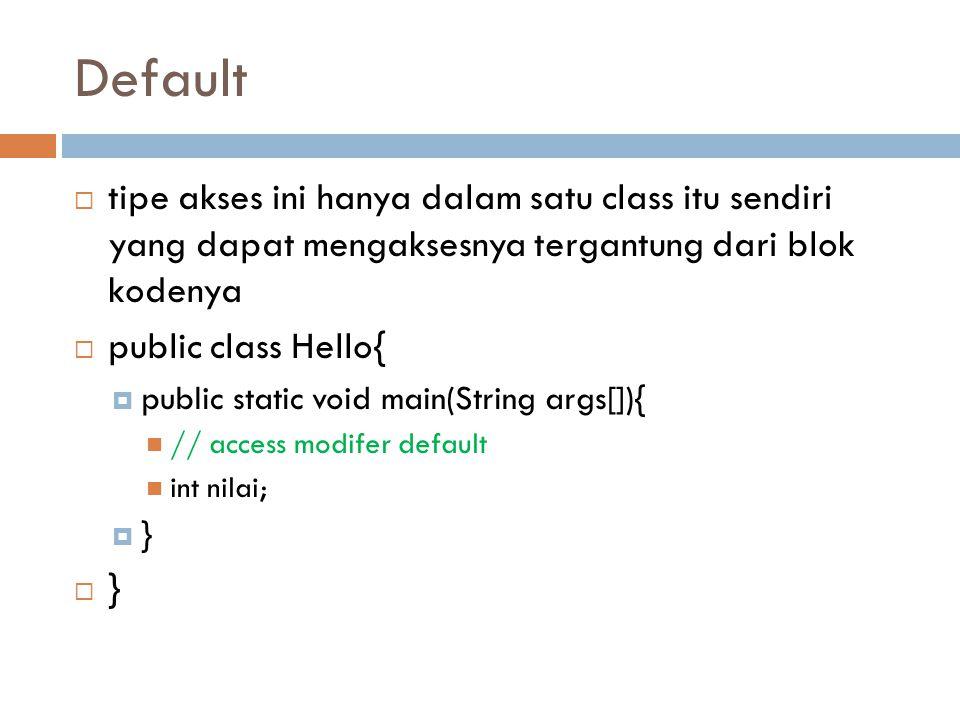 Default  tipe akses ini hanya dalam satu class itu sendiri yang dapat mengaksesnya tergantung dari blok kodenya  public class Hello{  public static void main(String args[]){ // access modifer default int nilai;  }  }