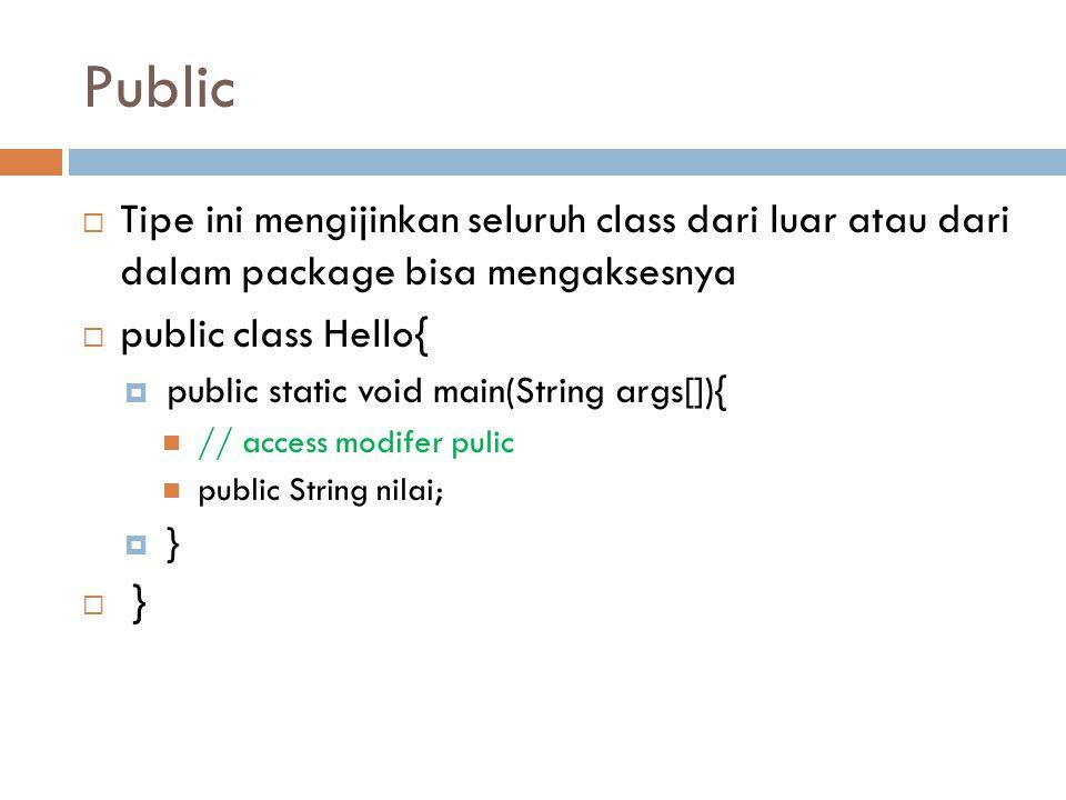 Public  Tipe ini mengijinkan seluruh class dari luar atau dari dalam package bisa mengaksesnya  public class Hello{  public static void main(String args[]){ // access modifer pulic public String nilai;  }  }