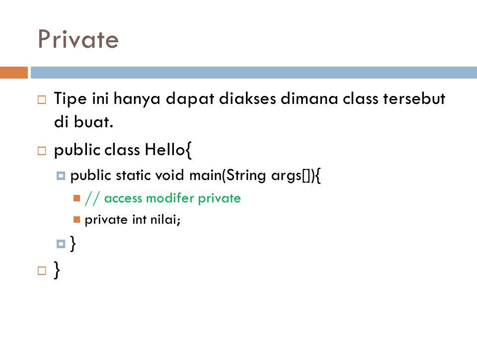 Private  Tipe ini hanya dapat diakses dimana class tersebut di buat.  public class Hello{  public static void main(String args[]){ // access modife