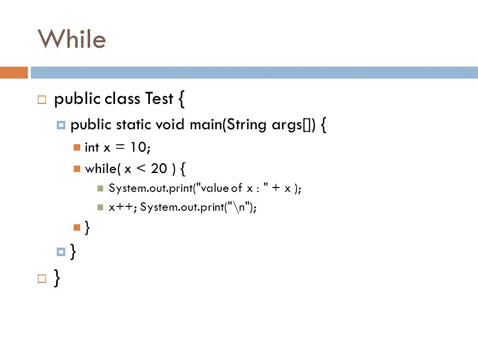 While  public class Test {  public static void main(String args[]) { int x = 10; while( x < 20 ) { System.out.print(