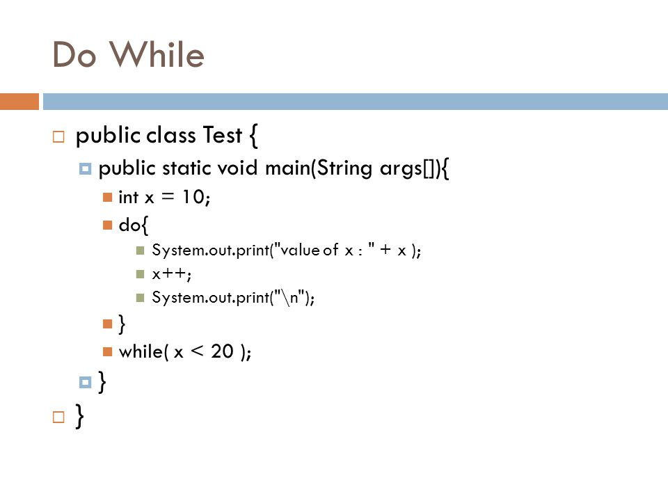 Do While  public class Test {  public static void main(String args[]){ int x = 10; do{ System.out.print(