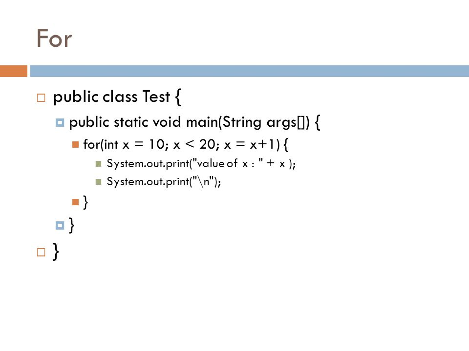 For  public class Test {  public static void main(String args[]) { for(int x = 10; x < 20; x = x+1) { System.out.print(