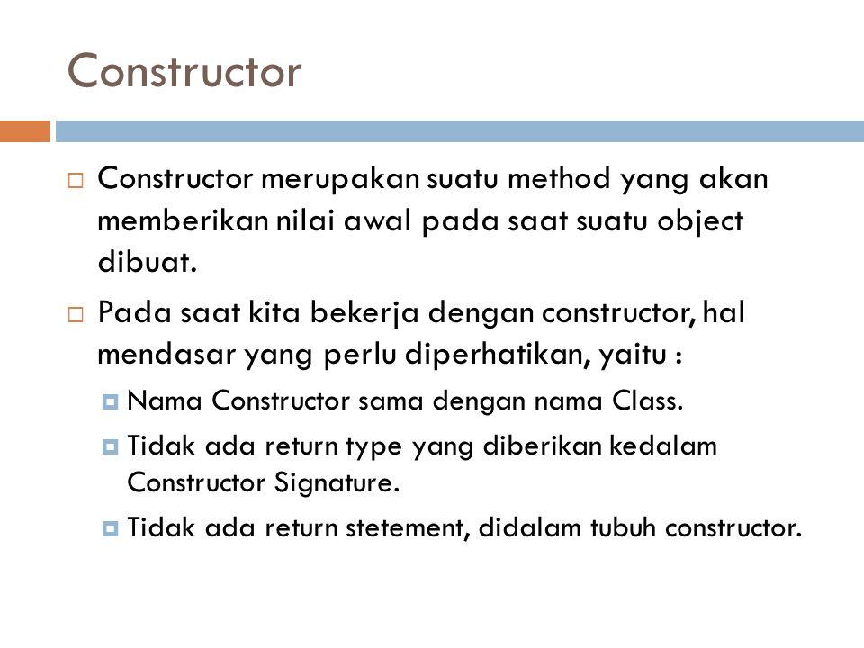 Constructor  Constructor merupakan suatu method yang akan memberikan nilai awal pada saat suatu object dibuat.  Pada saat kita bekerja dengan constr
