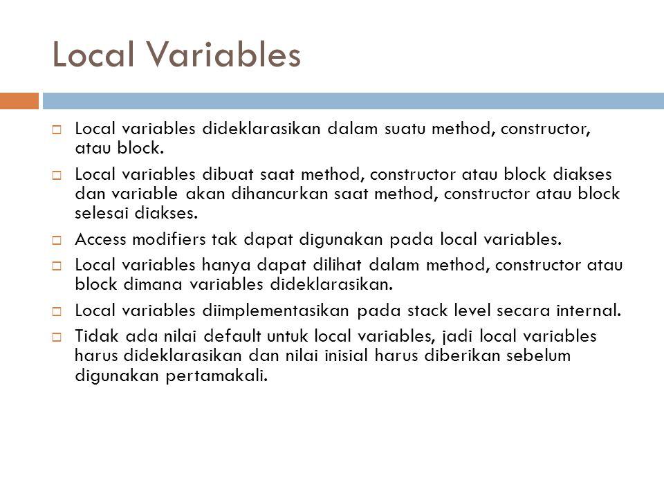 Local Variables  Local variables dideklarasikan dalam suatu method, constructor, atau block.  Local variables dibuat saat method, constructor atau b