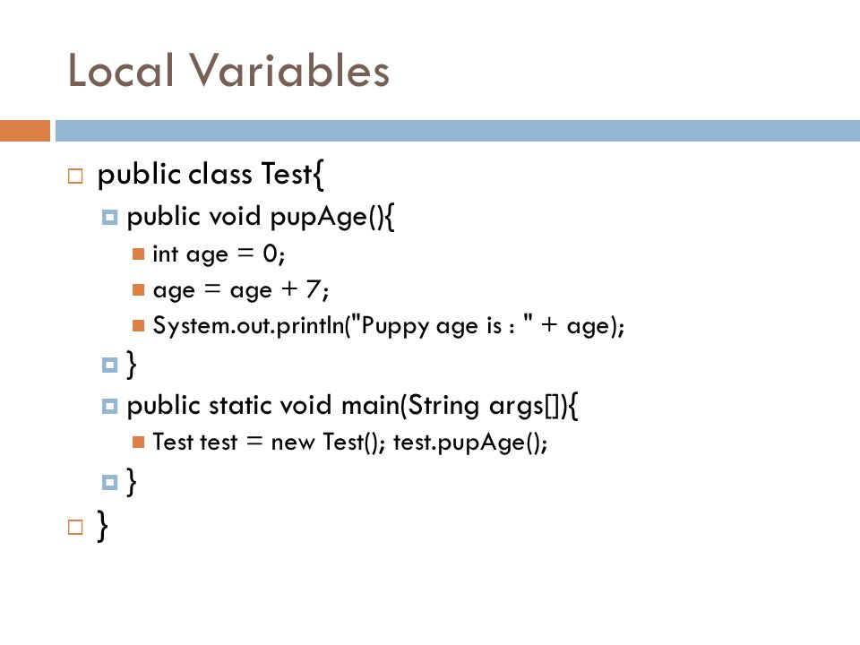 Local Variables  public class Test{  public void pupAge(){ int age = 0; age = age + 7; System.out.println(