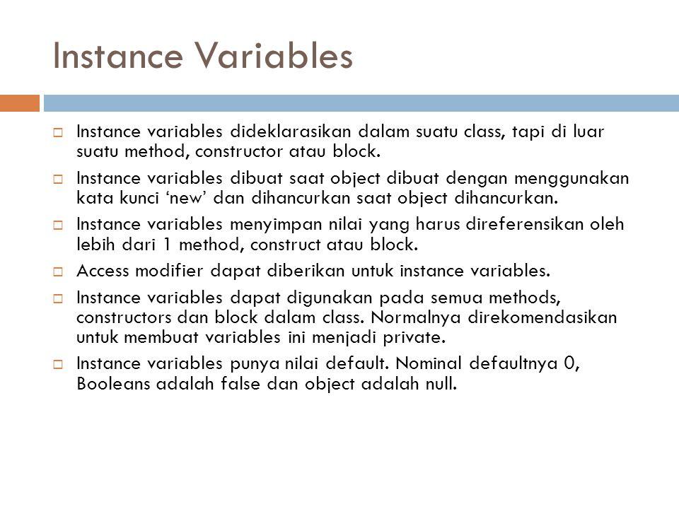Instance Variables  Instance variables dideklarasikan dalam suatu class, tapi di luar suatu method, constructor atau block.