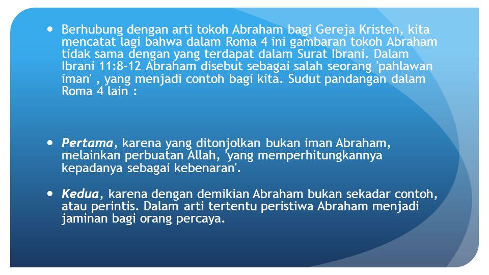 Berhubung dengan arti tokoh Abraham bagi Gereja Kristen, kita mencatat lagi bahwa dalam Roma 4 ini gambaran tokoh Abraham tidak sama dengan yang terda