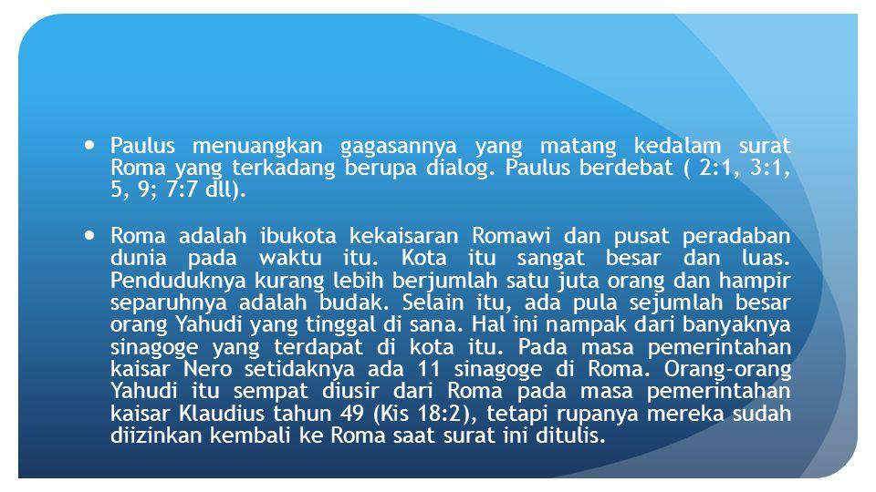 Paulus menuangkan gagasannya yang matang kedalam surat Roma yang terkadang berupa dialog. Paulus berdebat ( 2:1, 3:1, 5, 9; 7:7 dll). Roma adalah ibuk