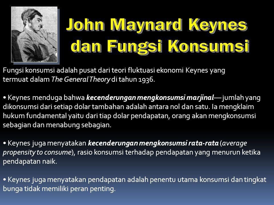 Fungsi konsumsi adalah pusat dari teori fluktuasi ekonomi Keynes yang termuat dalam The General Theory di tahun 1936.