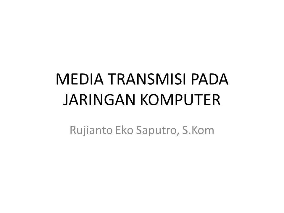 MEDIA TRANSMISI PADA JARINGAN KOMPUTER Rujianto Eko Saputro, S.Kom